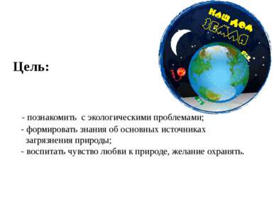 Цель: - познакомить с экологическими проблемами; - формировать знани...