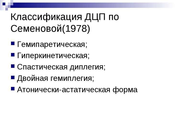 Классификация ДЦП по Семеновой(1978) Гемипаретическая; Гиперкинетическая; Спа...
