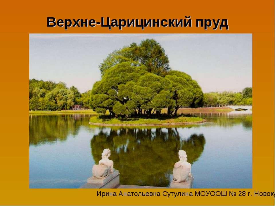 Верхне-Царицинский пруд Ирина Анатольевна Сутулина МОУООШ № 28 г. Новокубанска