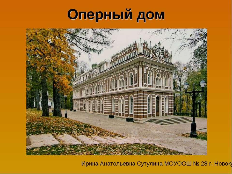 Оперный дом Ирина Анатольевна Сутулина МОУООШ № 28 г. Новокубанска