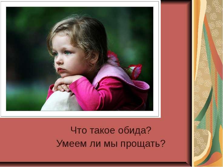 Что такое обида? Умеем ли мы прощать?