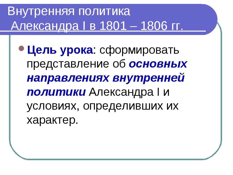 Внутренняя политика Александра Ι в 1801 – 1806 гг. Цель урока: сформировать п...