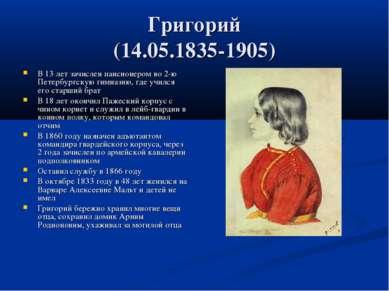 Григорий (14.05.1835-1905) В 13 лет зачислен пансионером во 2-ю Петербургскую...