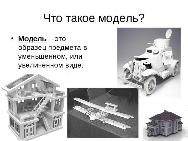 Что такое модель? Модель – это образец предмета в уменьшенном, или увеличенно...