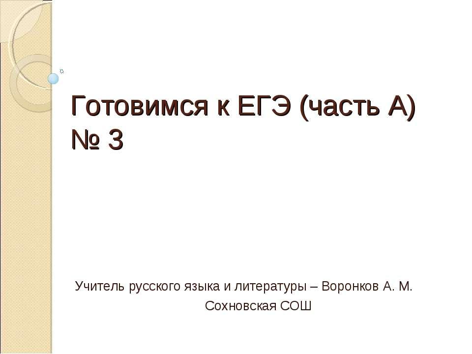 Готовимся к ЕГЭ (часть А) № 3 Учитель русского языка и литературы – Воронков ...