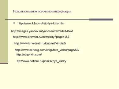 Использованные источники информации http://www.k1no.ru/istoriya-kino.htm http...