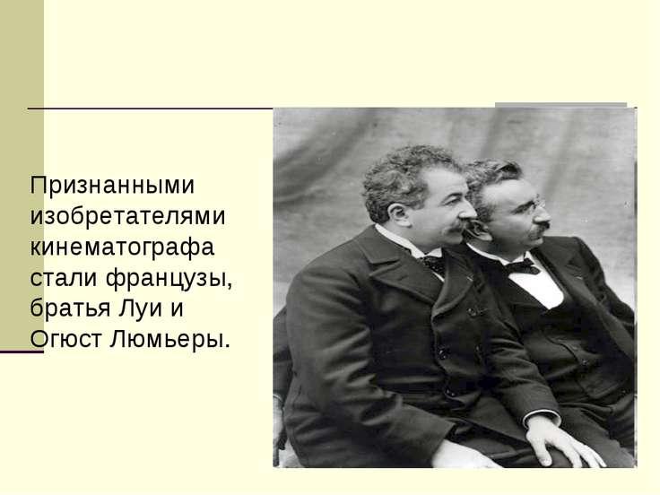 Признанными изобретателями кинематографа стали французы, братья Луи и Огюст Л...