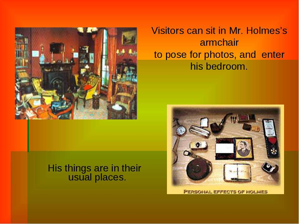 His things are in their usual places. Visitors can sit in Mr. Holmes's armcha...