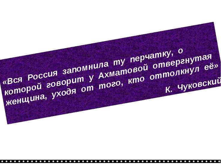 «Вся Россия запомнила ту перчатку, о которой говорит у Ахматовой отвергнутая ...