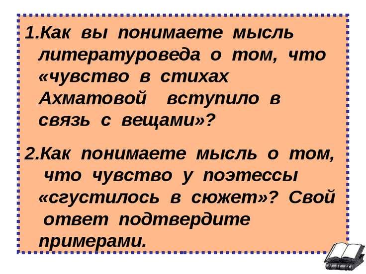 Как вы понимаете мысль литературоведа о том, что «чувство в стихах Ахматовой ...