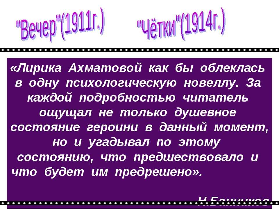«Лирика Ахматовой как бы облеклась в одну психологическую новеллу. За каждой ...
