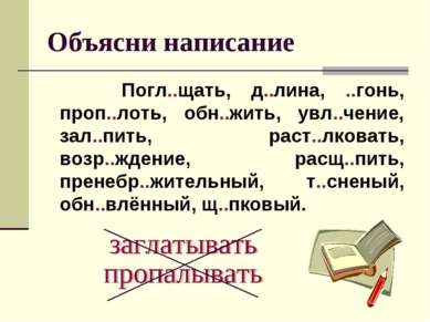 Объясни написание Погл..щать, д..лина, ..гонь, проп..лоть, обн..жить, увл..че...