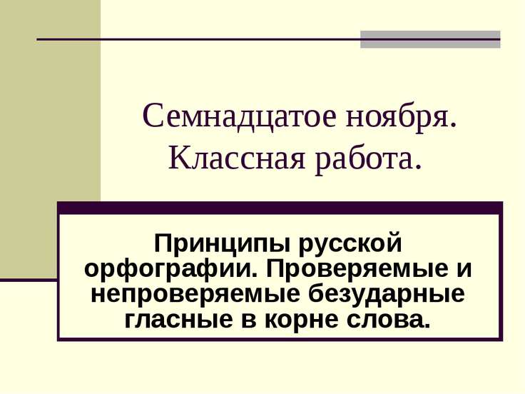 Семнадцатое ноября. Классная работа. Принципы русской орфографии. Проверяемые...