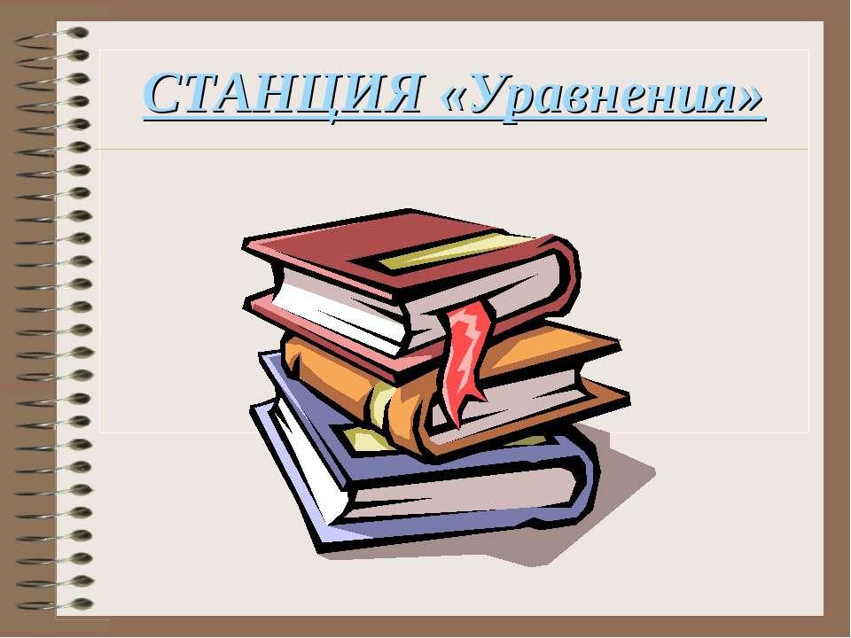 СТАНЦИЯ «Уравнения»