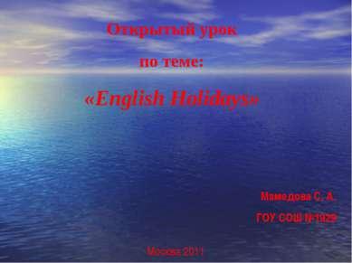 Открытый урок по теме: «English Holidays» Мамедова С. А. ГОУ СОШ №1929 Москва...