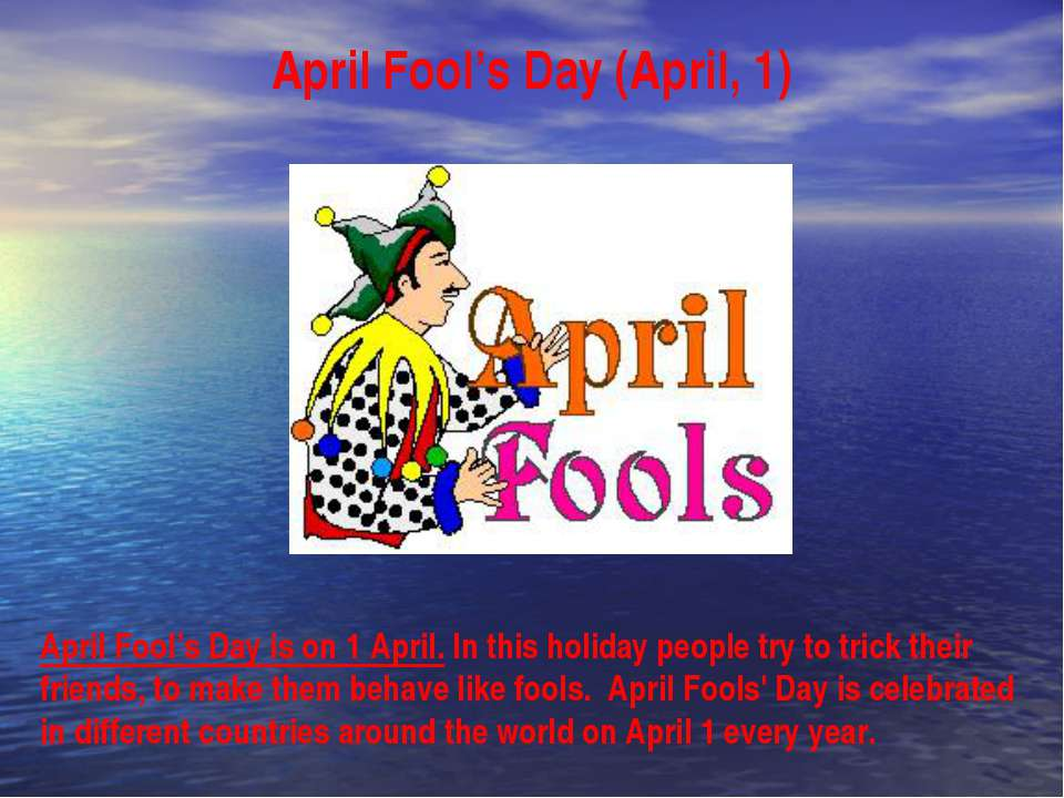 April Fool's Day (April, 1) April Fool's Day is on 1 April. In this holiday p...