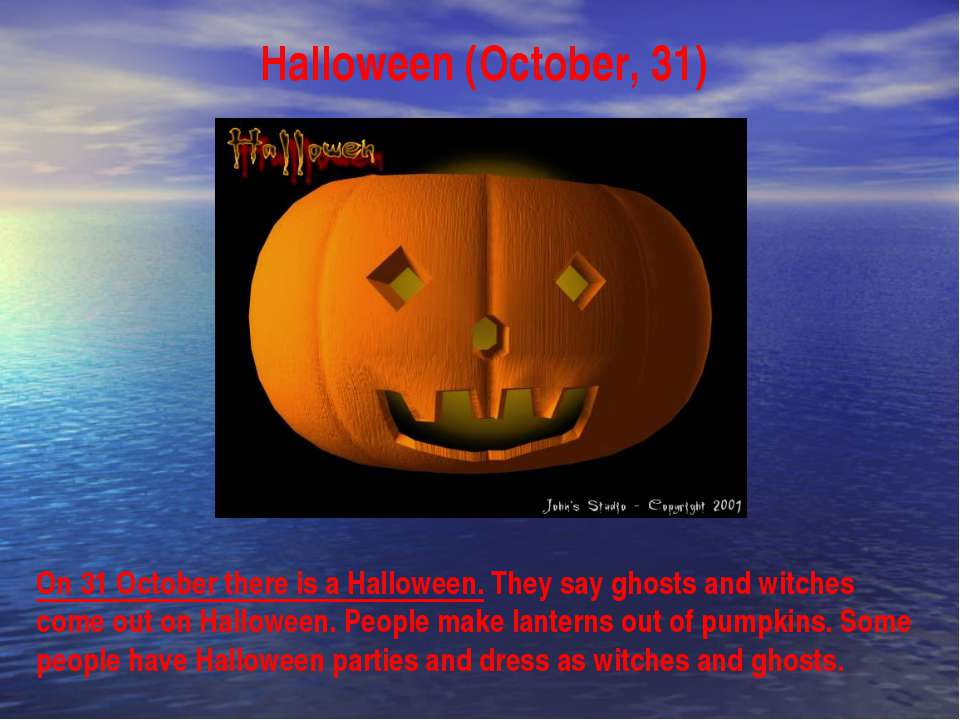 Halloween (October, 31) On 31 October there is a Halloween. They say ghosts a...