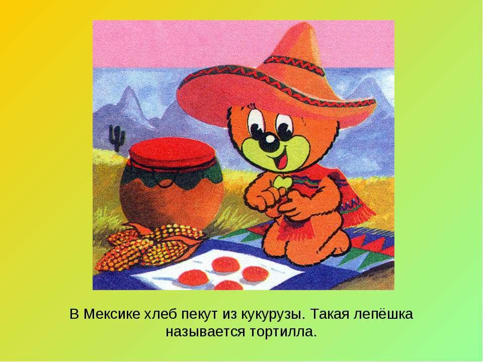 В Мексике хлеб пекут из кукурузы. Такая лепёшка называется тортилла.