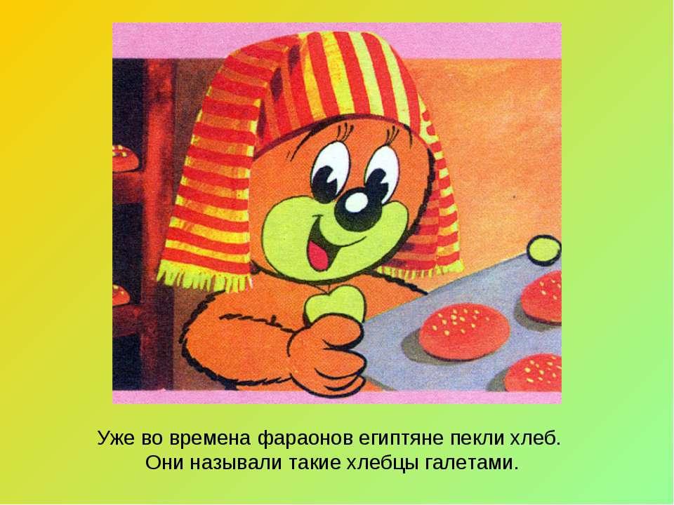 Уже во времена фараонов египтяне пекли хлеб. Они называли такие хлебцы галетами.
