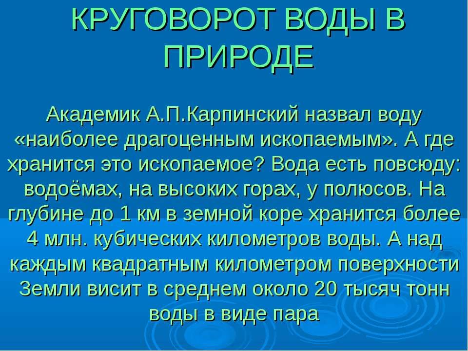 КРУГОВОРОТ ВОДЫ В ПРИРОДЕ Академик А.П.Карпинский назвал воду «наиболее драго...