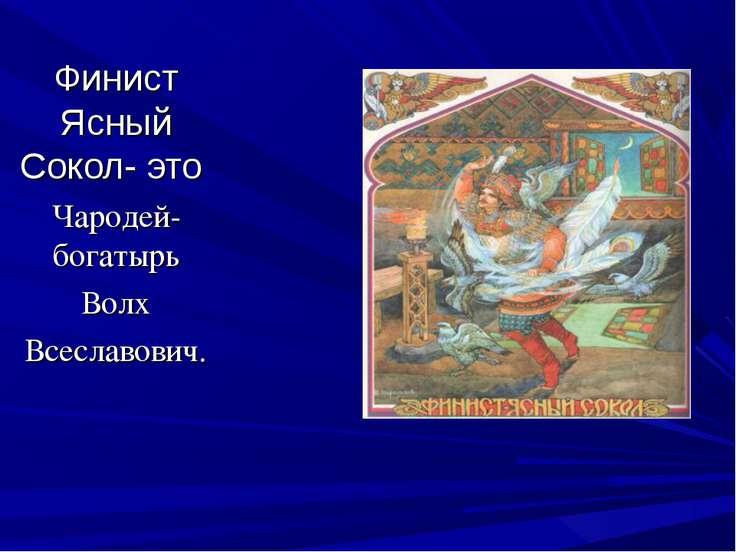 Финист Ясный Сокол- это Чародей-богатырь Волх Всеславович.