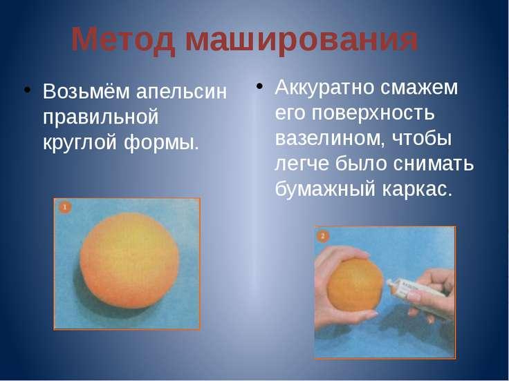 Метод маширования Возьмём апельсин правильной круглой формы. Аккуратно смажем...