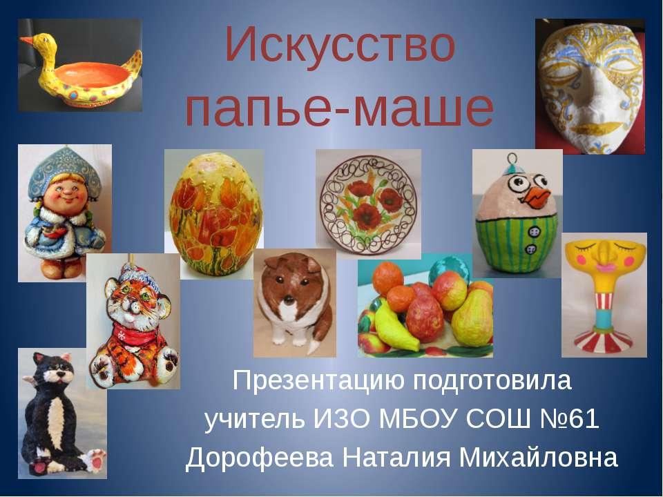 Искусство папье-маше Презентацию подготовила учитель ИЗО МБОУ СОШ №61 Дорофее...