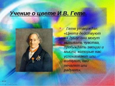 Учение о цвете И.В. Гете. Гете утверждал: «Цвета действуют на душу: они могут...