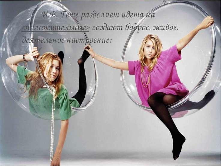 И.В. Гете разделяет цвета на «положительные» создают бодрое, живое, деятельно...