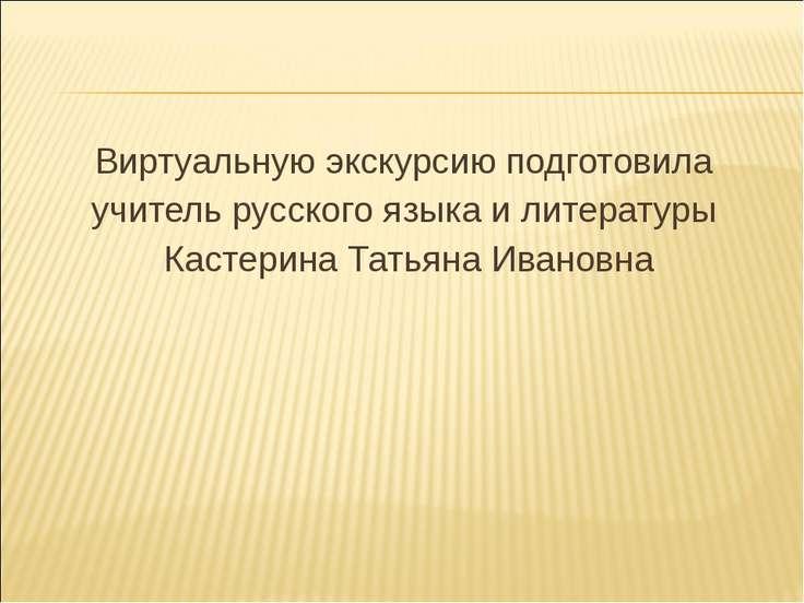 Виртуальную экскурсию подготовила учитель русского языка и литературы Кастери...