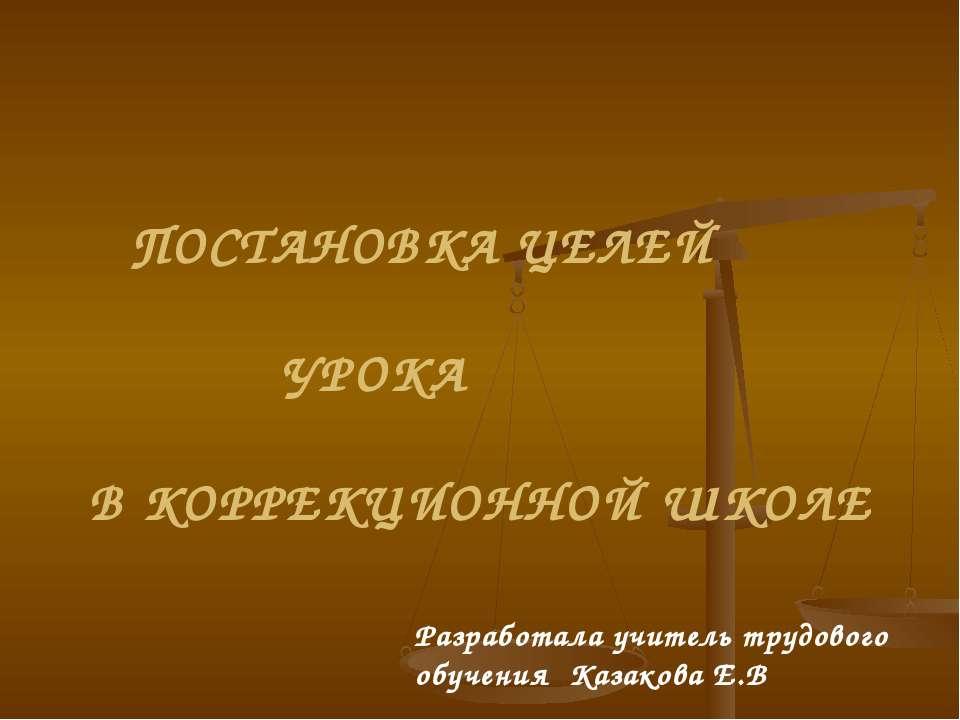 ПОСТАНОВКА ЦЕЛЕЙ УРОКА В КОРРЕКЦИОННОЙ ШКОЛЕ Разработала учитель трудового об...