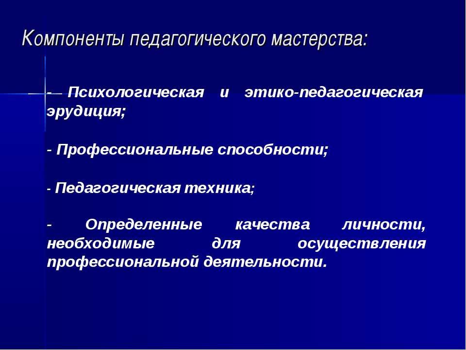 Компоненты педагогического мастерства: - Психологическая и этико-педагогическ...