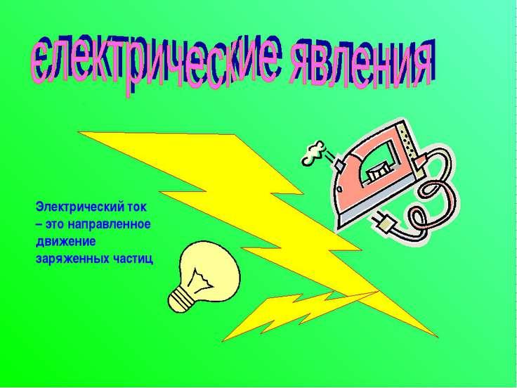 Электрический ток – это направленное движение заряженных частиц