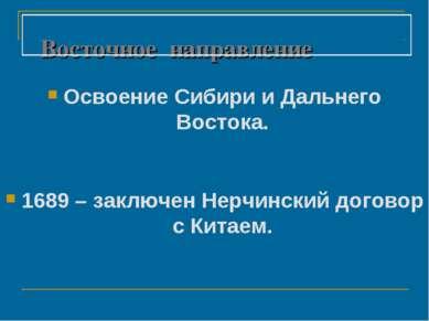 Восточное направление Освоение Сибири и Дальнего Востока. 1689 – заключен Нер...