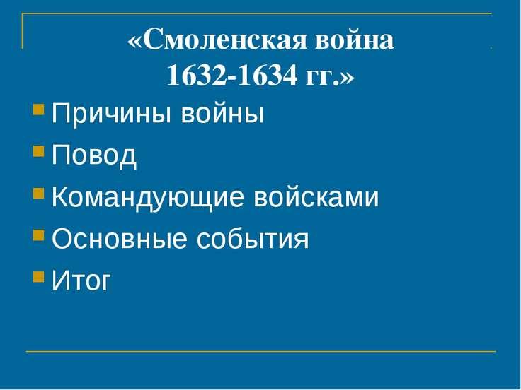 «Смоленская война 1632-1634 гг.» Причины войны Повод Командующие войсками Осн...