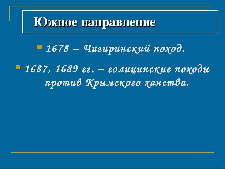Южное направление 1678 – Чигиринский поход. 1687, 1689 гг. – голицинские похо...