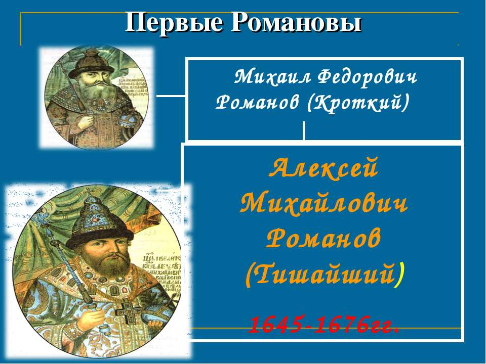 Первые Романовы Михаил Федорович Романов (Кроткий) 1613-1645 гг. Алексей Миха...