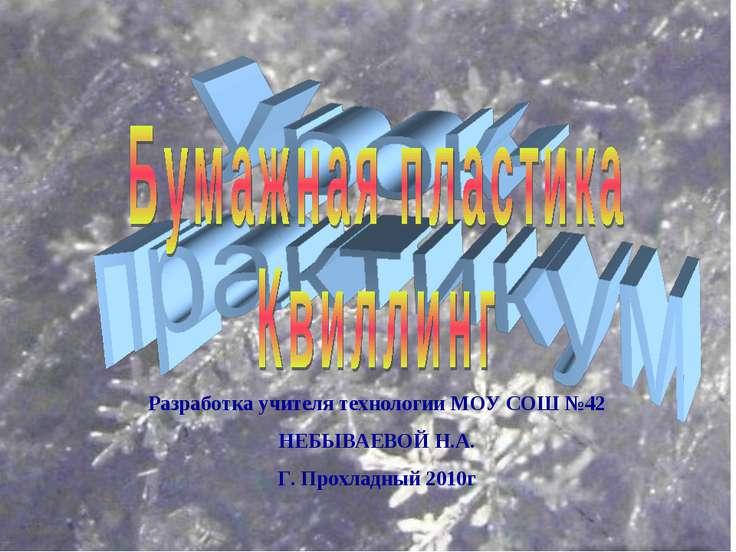 Разработка учителя технологии МОУ СОШ №42 НЕБЫВАЕВОЙ Н.А. Г. Прохладный 2010г