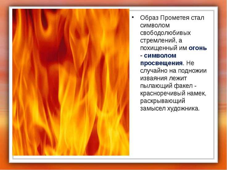 Образ Прометея стал символом свободолюбивых стремлений, а похищенный им огонь...