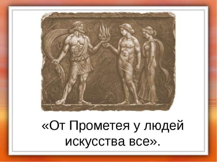 «От Прометея у людей искусства все».