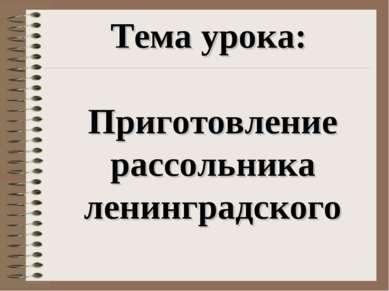 Тема урока: Приготовление рассольника ленинградского