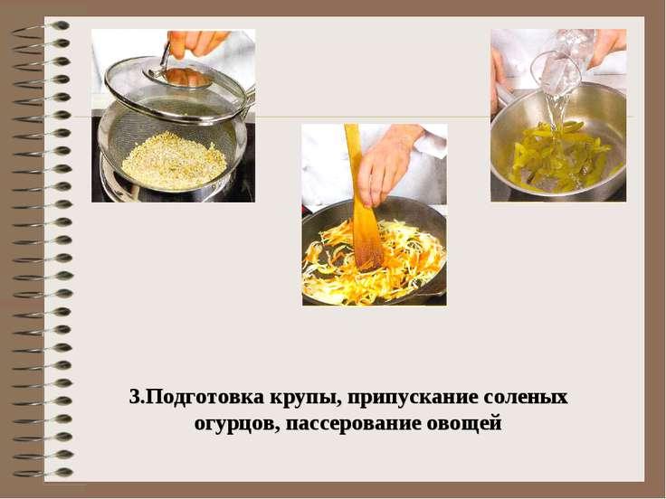 3.Подготовка крупы, припускание соленых огурцов, пассерование овощей