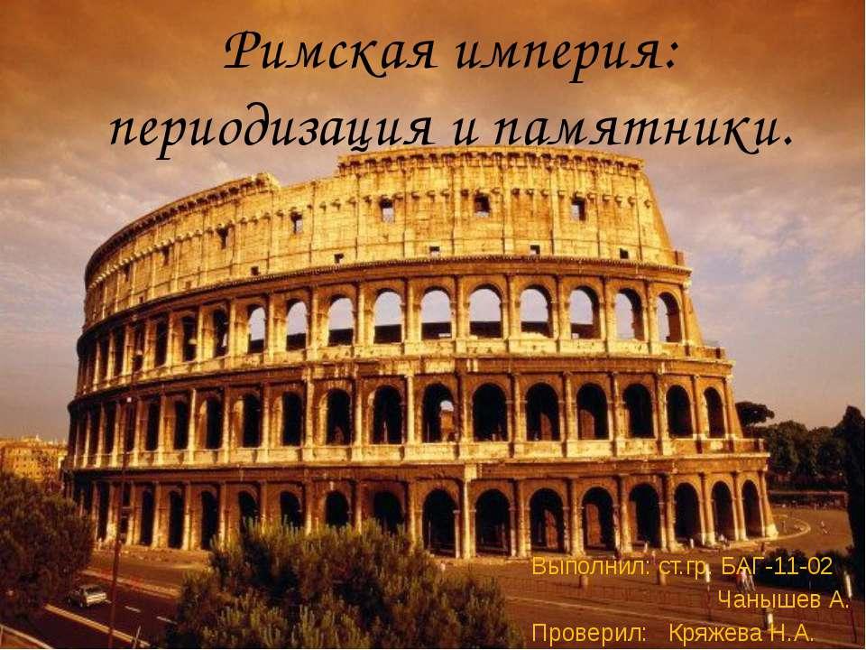 Римская империя: периодизация и памятники. Выполнил: ст.гр. БАГ-11-02 Чанышев...