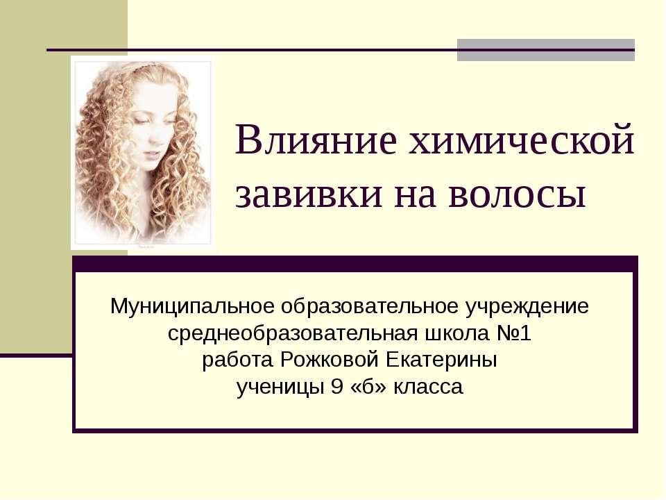 Влияние химической завивки на волосы Муниципальное образовательное учреждение...