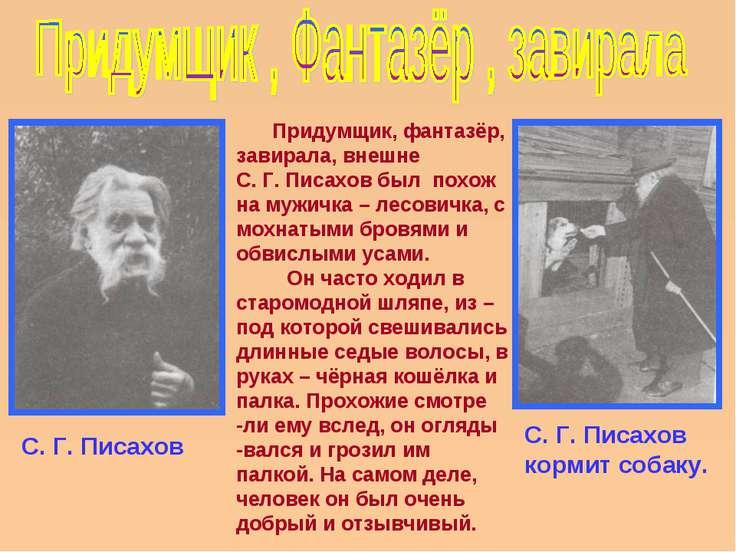 Придумщик, фантазёр, завирала, внешне С. Г. Писахов был похож на мужичка – ле...