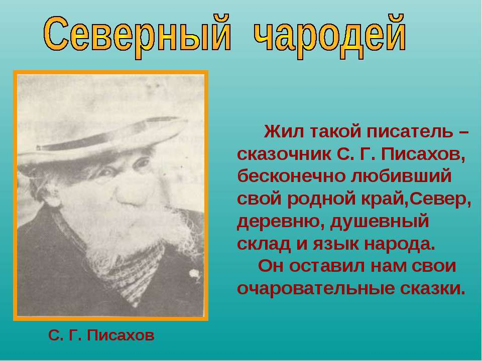 Жил такой писатель – сказочник С. Г. Писахов, бесконечно любивший свой родной...