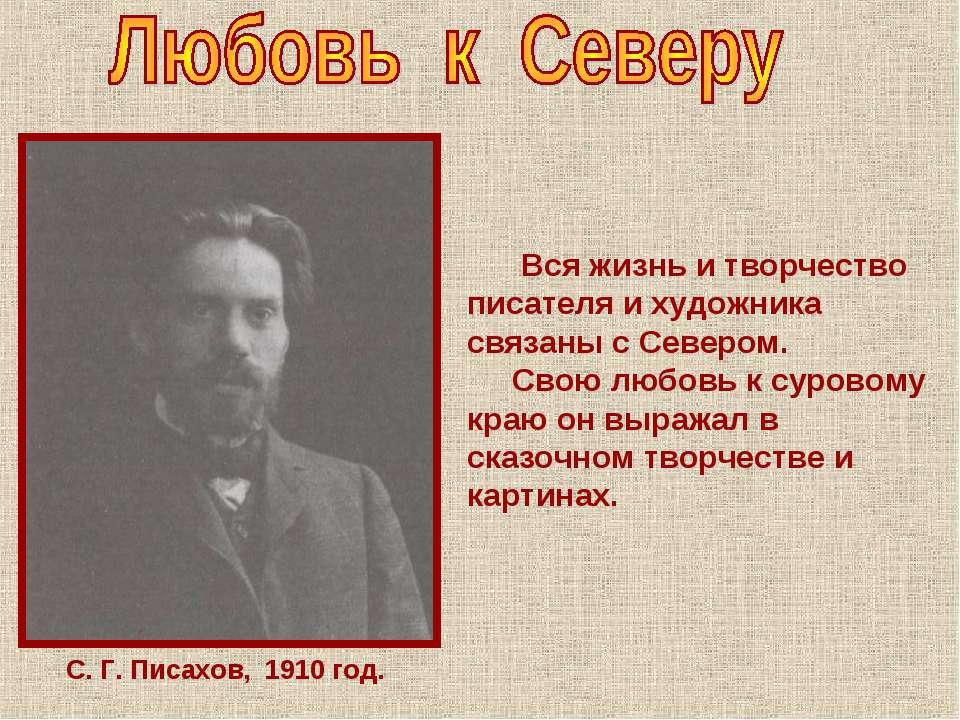 С. Г. Писахов, 1910 год. Вся жизнь и творчество писателя и художника связаны ...