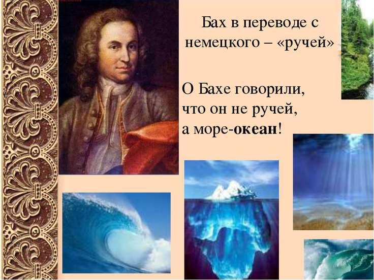 Бах в переводе с немецкого – «ручей» О Бахе говорили, что он не ручей, а море...