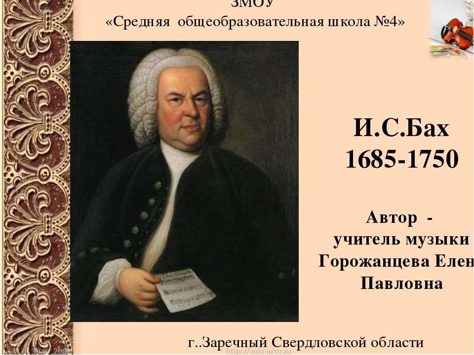 И.С.Бах 1685-1750 Автор - учитель музыки Горожанцева Елена Павловна ЗМОУ «Сре...