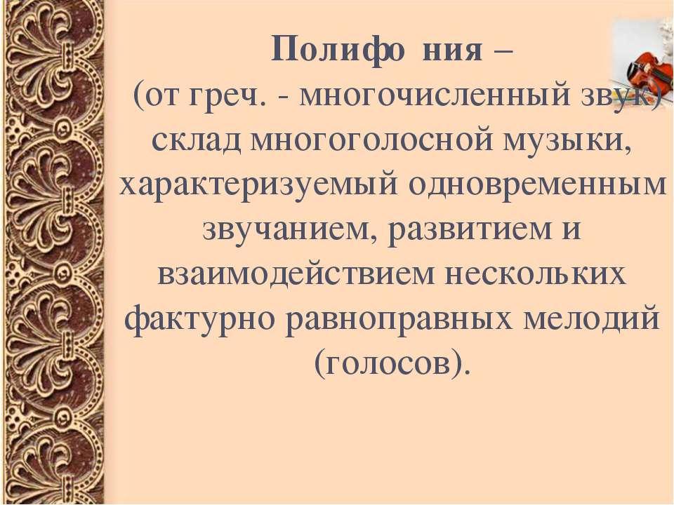 Полифо ния – (от греч. - многочисленный звук) склад многоголосной музыки, хар...